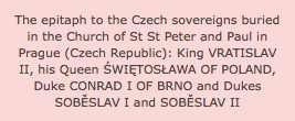The epitaph to the Czech sovereigns buried in the Church of St St Peter and Paul in Prague (Czech Republic): King VRATISLAV II, his Queen ŚWIĘTOSŁAWA OF POLAND, Duke CONRAD I OF BRNO and Dukes SOBĚSLAV I and SOBĚSLAV II