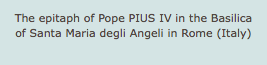 The epitaph of Pope PIUS IV in the Basilica of Santa Maria degli Angeli in Rome (Italy)